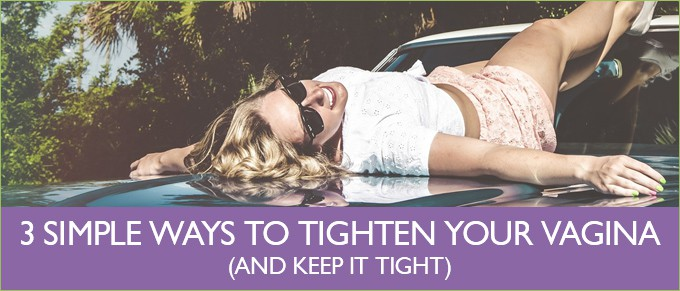 3 Simple Ways to Tighten your Vagina and Keep it Tight